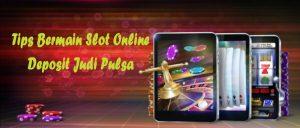 Tips Bermain Slot Online Deposit Judi Pulsa